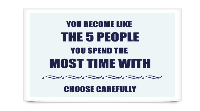 You become like the 5 people you spend the most time with. Choose Carefully